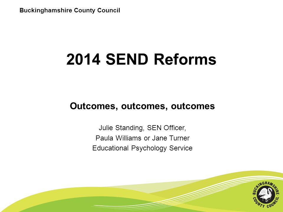 2014 SEND Reforms Outcomes, outcomes, outcomes Julie Standing, SEN Officer, Paula Williams or Jane Turner Educational Psychology Service Buckinghamshi