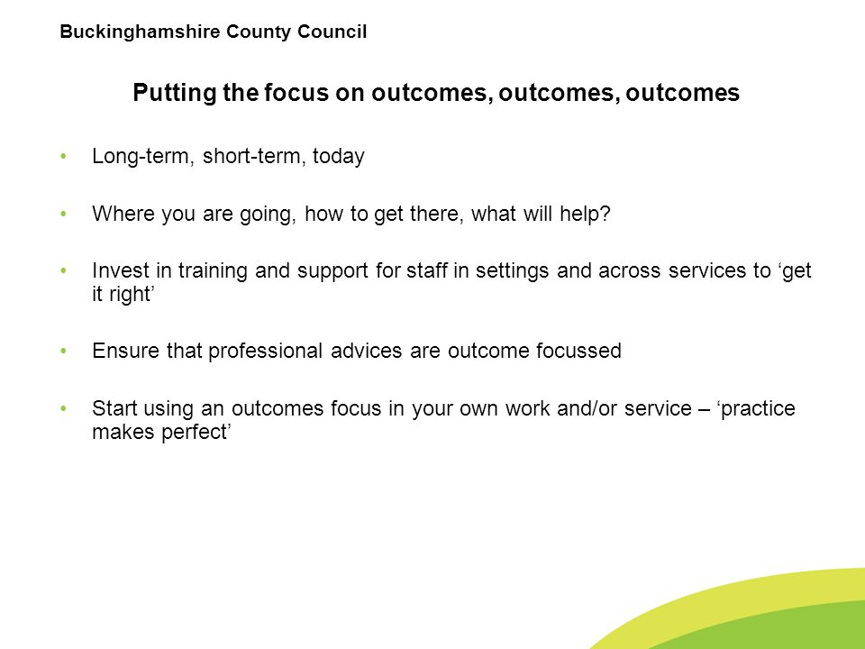 Buckinghamshire County Council Putting the focus on outcomes, outcomes, outcomes Long-term, short-term, today Where you are going, how to get there, what will help.