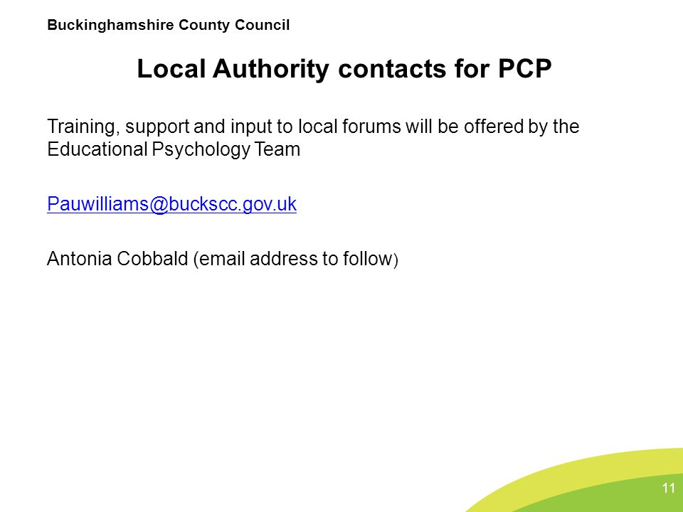 Buckinghamshire County Council Local Authority contacts for PCP Training, support and input to local forums will be offered by the Educational Psychol