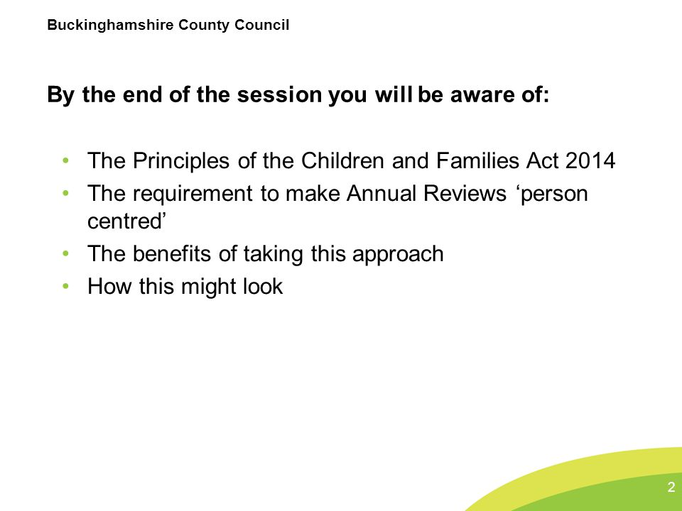Buckinghamshire County Council Children and Families Act 2014 Section 19 makes clear - LAs, must have regard to: the views, wishes and feelings of the child or young person, and the child's parents the importance of the child or young person, and the child's parents:  participating as fully as possible in decisions  being provided with information and support to enable participation in those decisions to support the child or young person, and parents, to help them achieve the best possible educational and other outcomes, preparing them effectively for adulthood 3