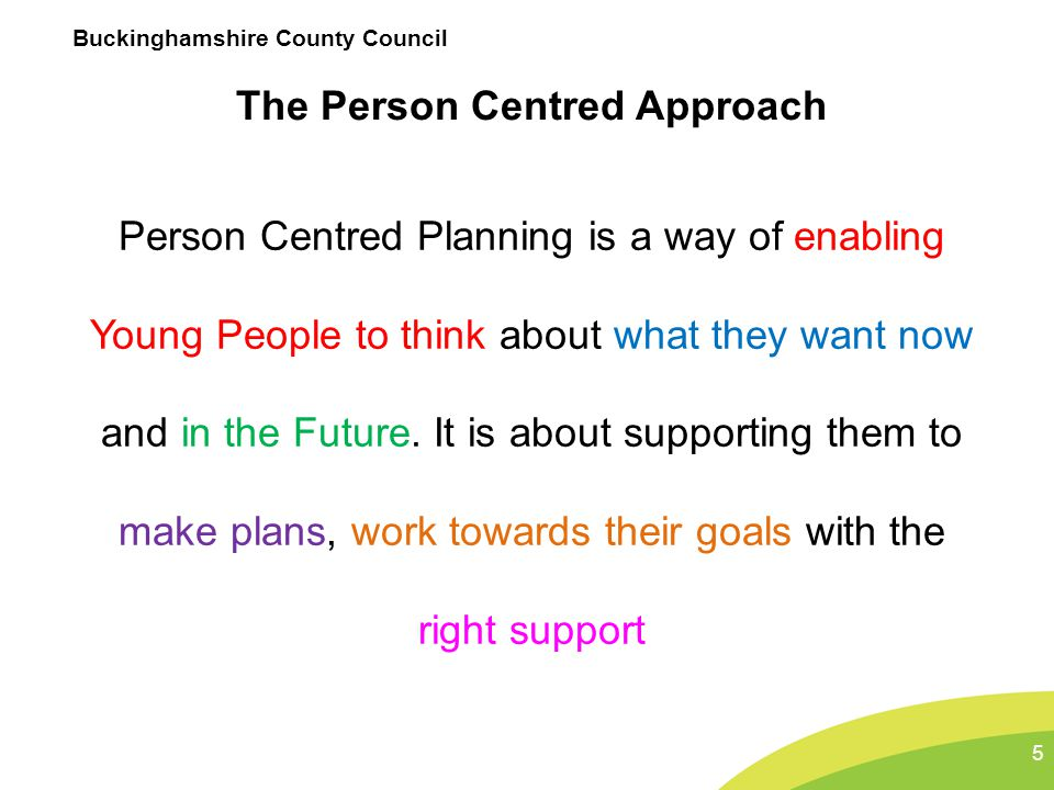 Buckinghamshire County Council The Person Centred Approach Person Centred Planning is a way of enabling Young People to think about what they want now