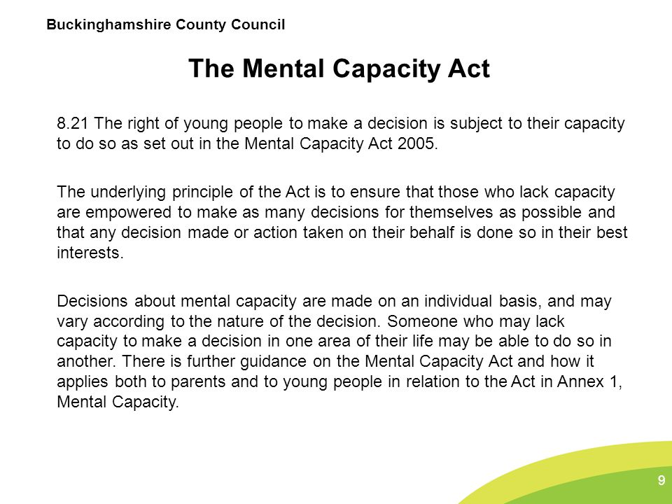 Buckinghamshire County Council The Mental Capacity Act 8.21 The right of young people to make a decision is subject to their capacity to do so as set