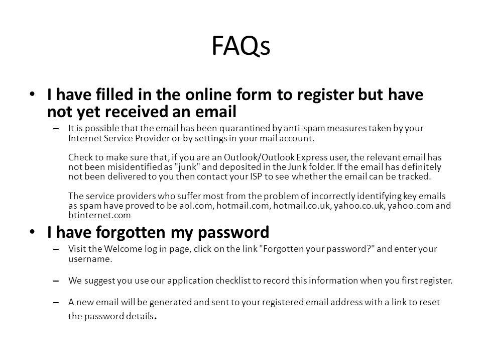 FAQs I have filled in the online form to register but have not yet received an email – It is possible that the email has been quarantined by anti-spam measures taken by your Internet Service Provider or by settings in your mail account.