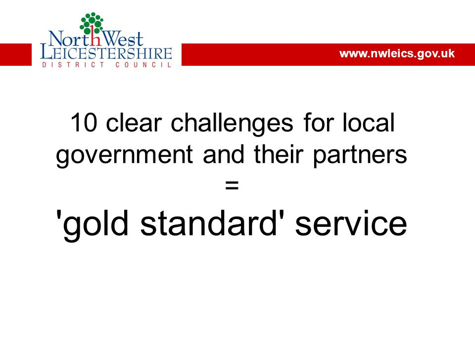 www.nwleics.gov.uk 10 clear challenges for local government and their partners = gold standard service