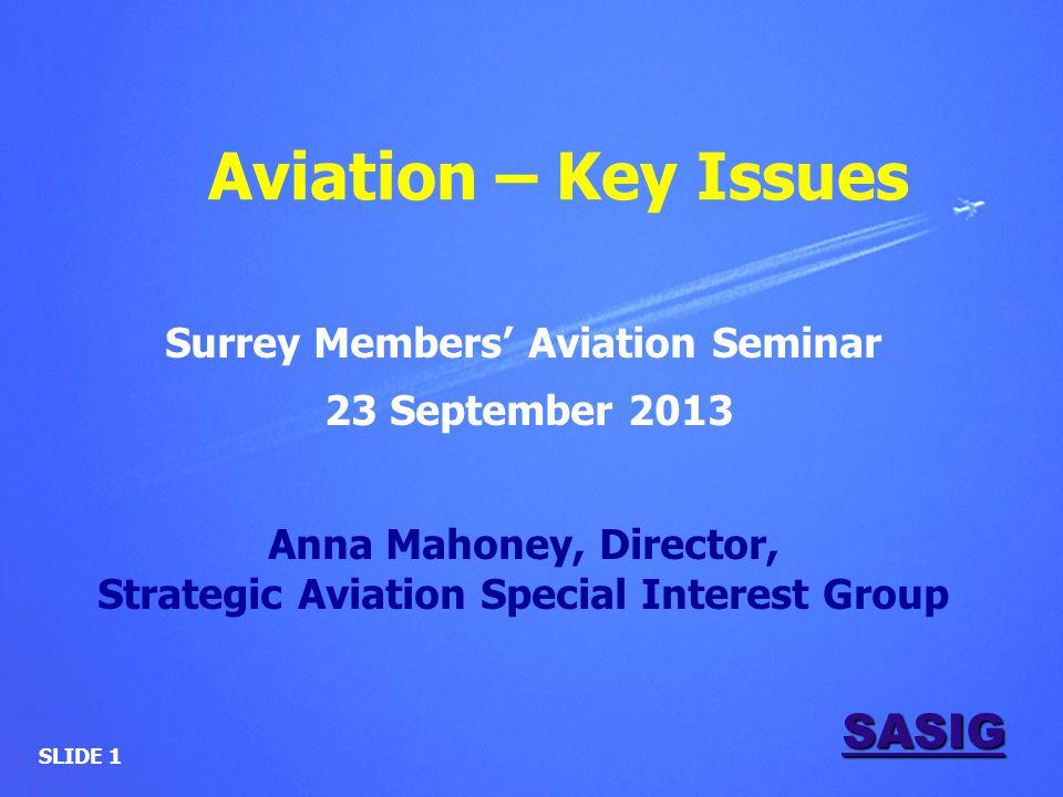 SASIG Aviation – Key Issues Surrey Members' Aviation Seminar 23 September 2013 Anna Mahoney, Director, Strategic Aviation Special Interest Group SLIDE 1