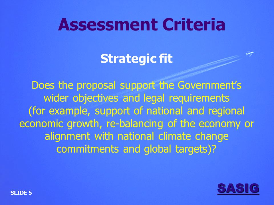 SASIG Strategic fit Does the proposal support the Government's wider objectives and legal requirements (for example, support of national and regional economic growth, re-balancing of the economy or alignment with national climate change commitments and global targets).