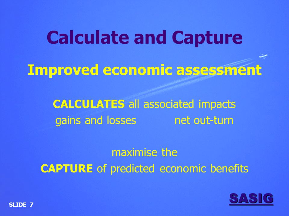 SASIG Calculate and Capture Improved economic assessment CALCULATES all associated impacts gains and losses net out-turn maximise the CAPTURE of predicted economic benefits SLIDE 7