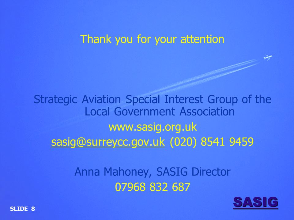 SASIG Thank you for your attention Strategic Aviation Special Interest Group of the Local Government Association www.sasig.org.uk sasig@surreycc.gov.uksasig@surreycc.gov.uk (020) 8541 9459 Anna Mahoney, SASIG Director 07968 832 687 SLIDE 8