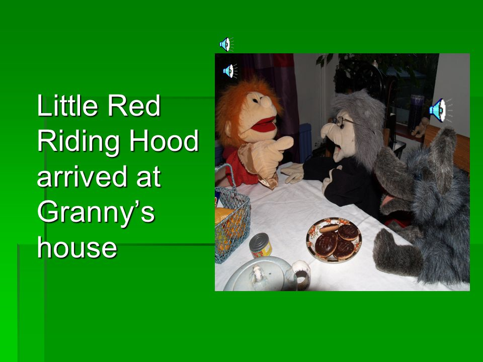 Little Red Riding Hood arrived at Granny's house