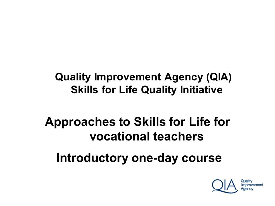 Quality Improvement Agency (QIA) Skills for Life Quality Initiative Approaches to Skills for Life for vocational teachers Introductory one-day course