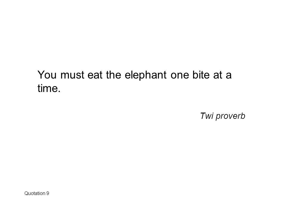 You must eat the elephant one bite at a time. Twi proverb Quotation 9