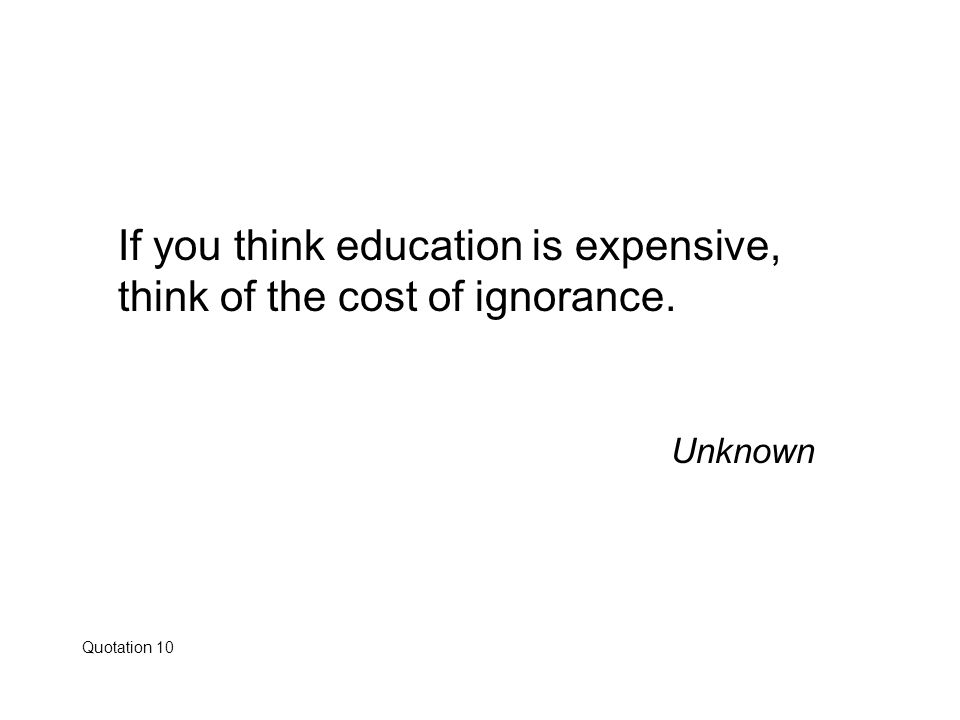 If you think education is expensive, think of the cost of ignorance. Unknown Quotation 10