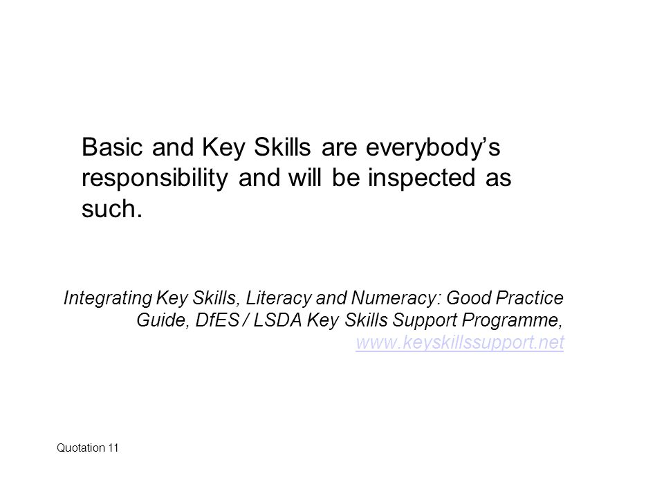 Basic and Key Skills are everybody's responsibility and will be inspected as such. Integrating Key Skills, Literacy and Numeracy: Good Practice Guide,