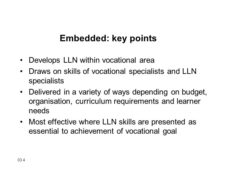 Develops LLN within vocational area Draws on skills of vocational specialists and LLN specialists Delivered in a variety of ways depending on budget,