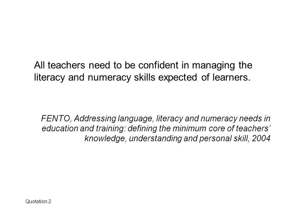 All teachers need to be confident in managing the literacy and numeracy skills expected of learners. FENTO, Addressing language, literacy and numeracy