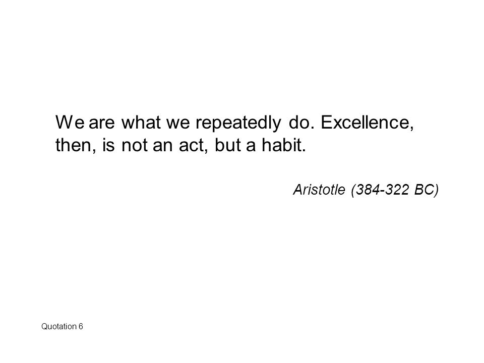 We are what we repeatedly do. Excellence, then, is not an act, but a habit. Aristotle (384-322 BC) Quotation 6