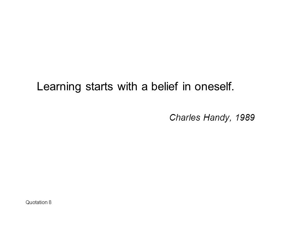 Learning starts with a belief in oneself. Charles Handy, 1989 Quotation 8