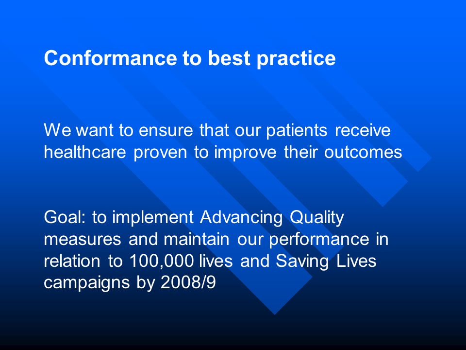 Conformance to best practice We want to ensure that our patients receive healthcare proven to improve their outcomes Goal: to implement Advancing Quality measures and maintain our performance in relation to 100,000 lives and Saving Lives campaigns by 2008/9