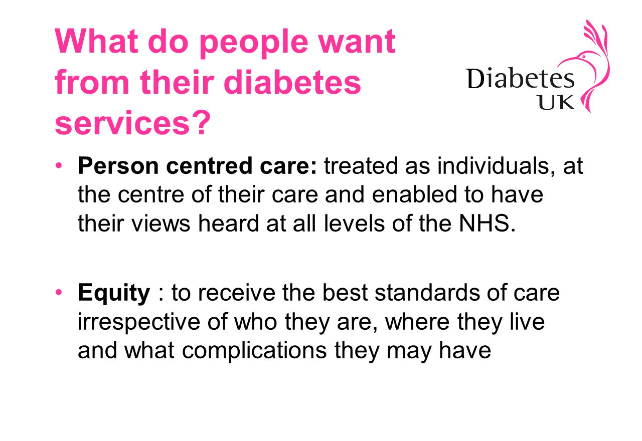 People with diabetes expect Prompt diagnosis Organised and planned services Care and service planning to involve people with diabetes Register, Review, Recall Access to trained diabetes care teams Information, education, support & reassurance(according to individual need) Culturally appropriate & person centred care