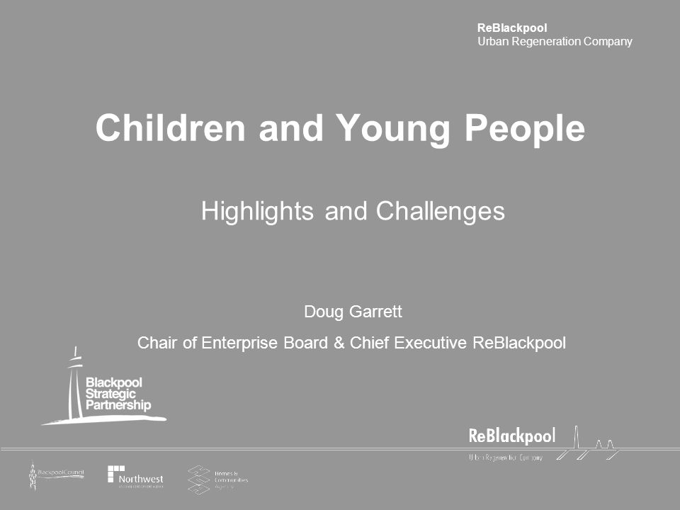 ReBlackpool Urban Regeneration Company Children and Young People Highlights and Challenges Doug Garrett Chair of Enterprise Board & Chief Executive Re