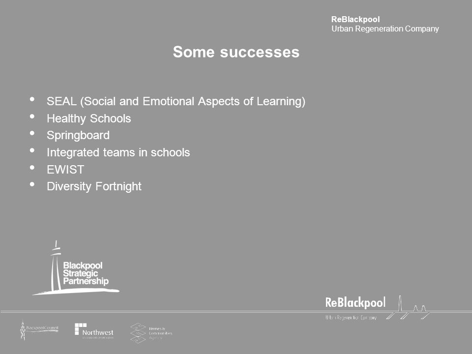 ReBlackpool Urban Regeneration Company Some successes SEAL (Social and Emotional Aspects of Learning) Healthy Schools Springboard Integrated teams in