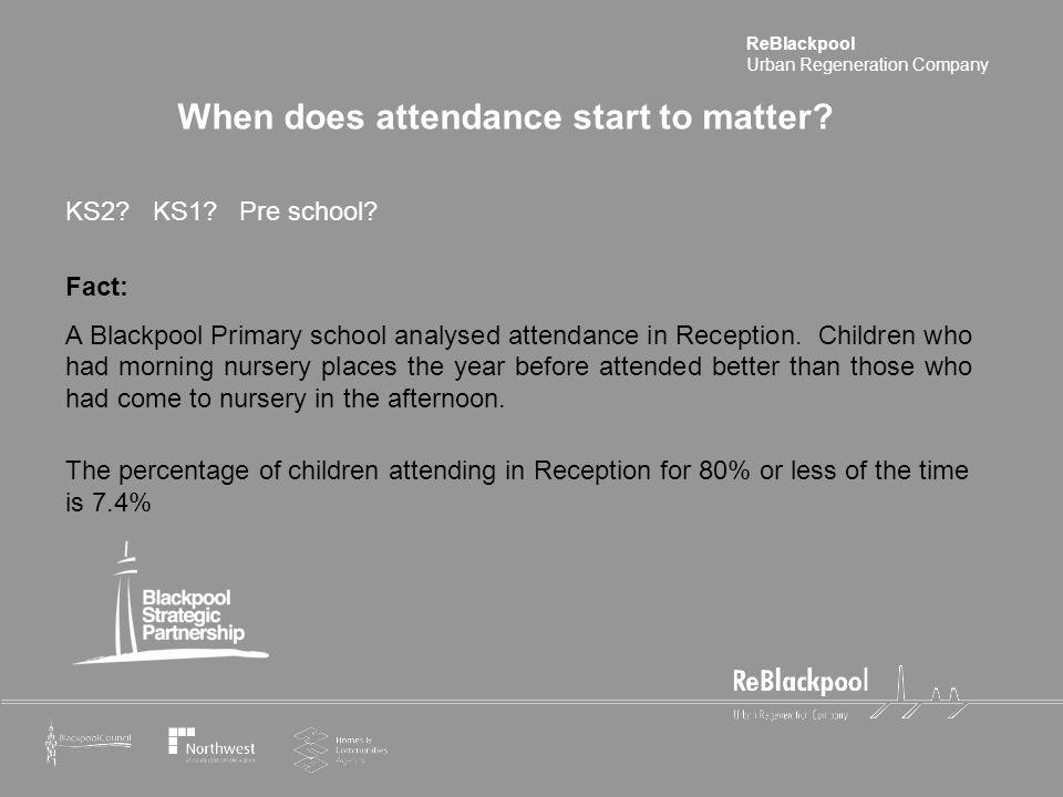 ReBlackpool Urban Regeneration Company When does attendance start to matter? KS2? KS1? Pre school? Fact: A Blackpool Primary school analysed attendanc