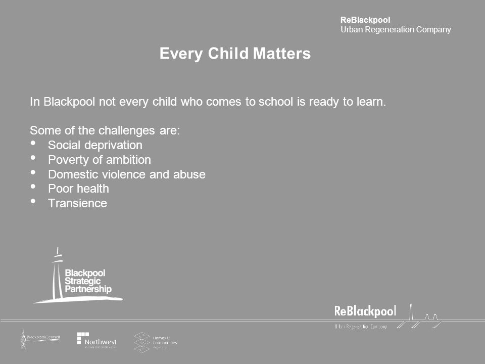 ReBlackpool Urban Regeneration Company Every Child Matters In Blackpool not every child who comes to school is ready to learn. Some of the challenges