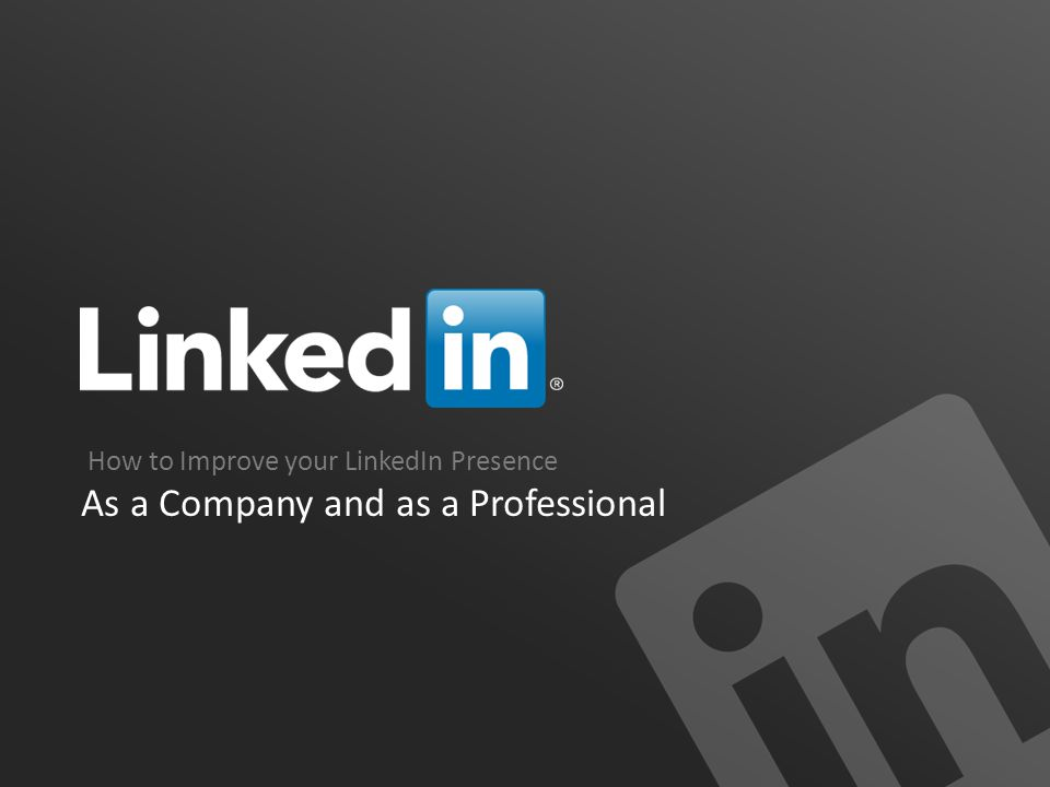 How to Improve your LinkedIn Presence As a Company and as a Professional