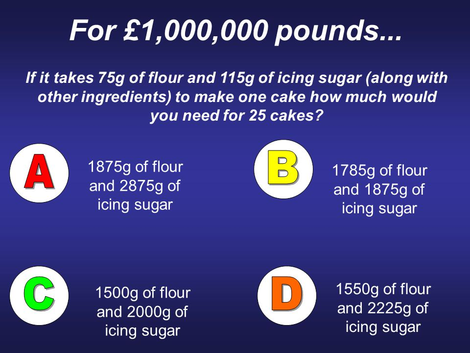 For £1,000,000 pounds... If it takes 75g of flour and 115g of icing sugar (along with other ingredients) to make one cake how much would you need for