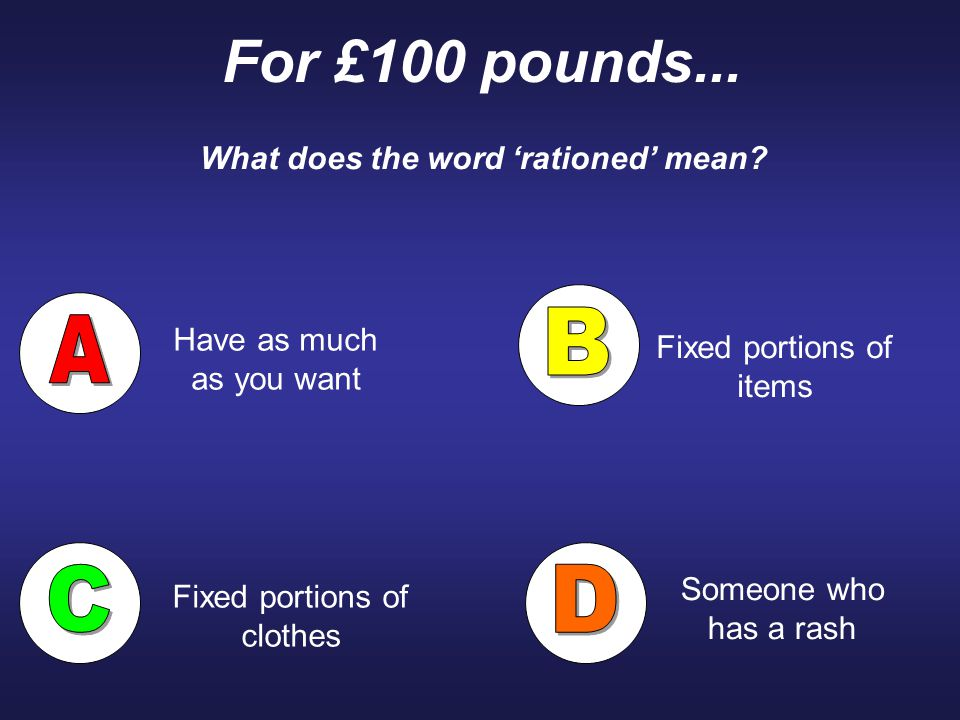 For £100 pounds... What does the word 'rationed' mean? Have as much as you want Someone who has a rash Fixed portions of items Fixed portions of cloth