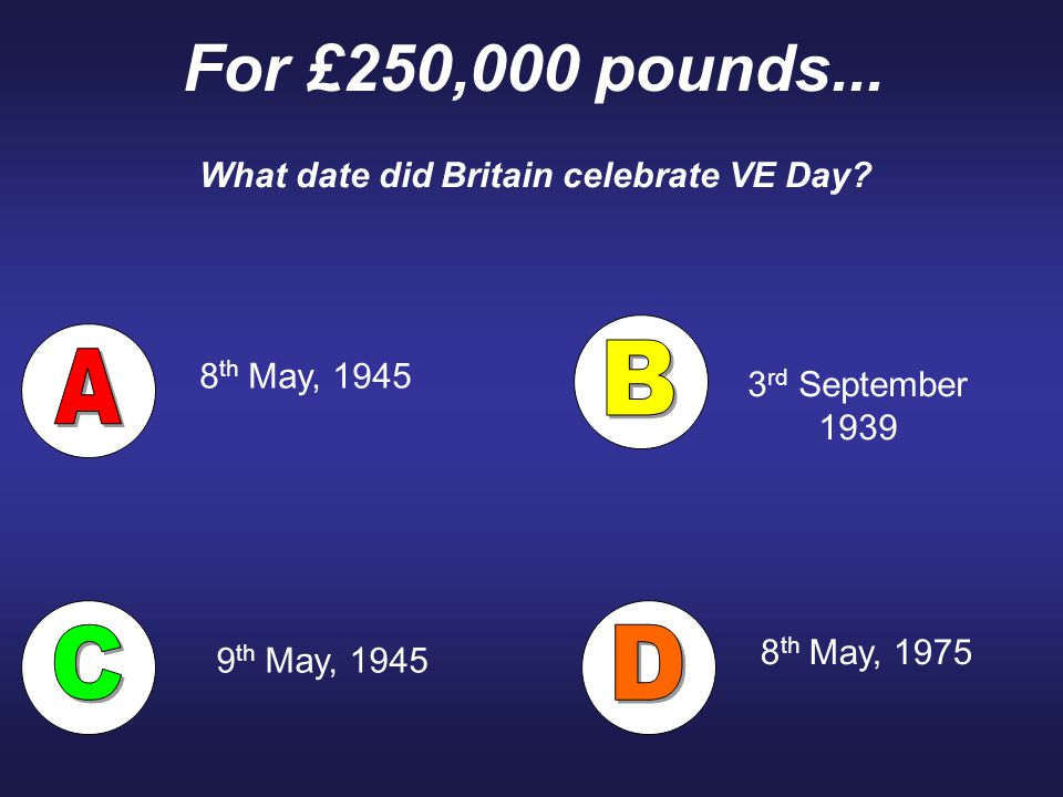 For £250,000 pounds... What date did Britain celebrate VE Day? 8 th May, 1945 8 th May, 1975 3 rd September 1939 9 th May, 1945