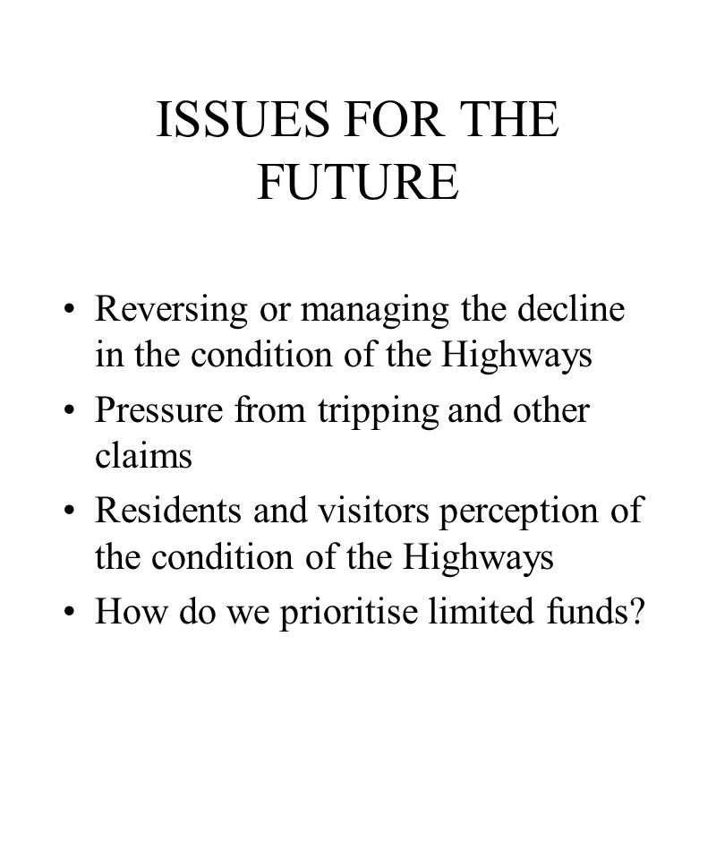 ISSUES FOR THE FUTURE Reversing or managing the decline in the condition of the Highways Pressure from tripping and other claims Residents and visitors perception of the condition of the Highways How do we prioritise limited funds
