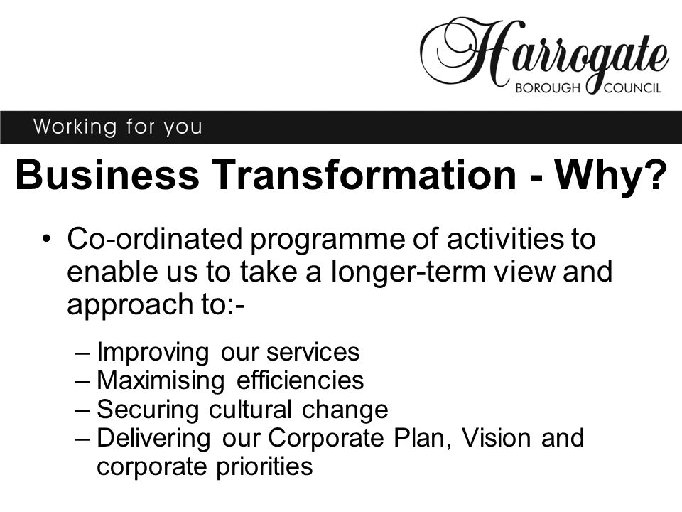 Business Transformation - Why? Co-ordinated programme of activities to enable us to take a longer-term view and approach to:- –Improving our services
