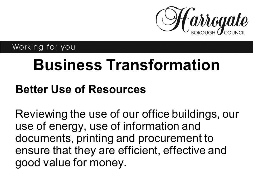 Business Transformation Better Use of Resources Reviewing the use of our office buildings, our use of energy, use of information and documents, printi