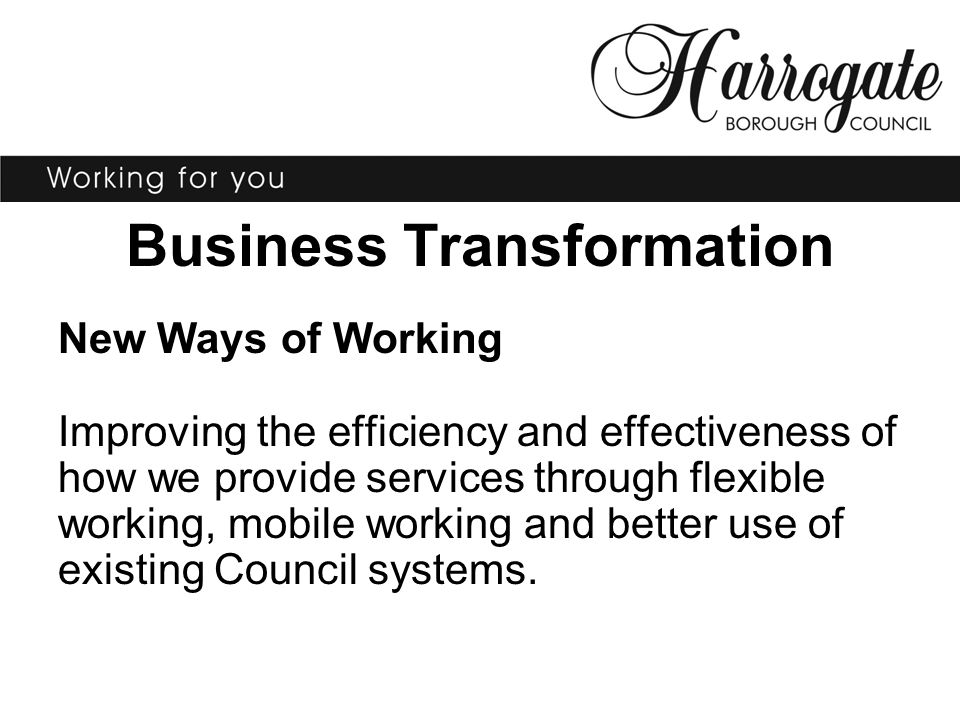 Business Transformation New Ways of Working Improving the efficiency and effectiveness of how we provide services through flexible working, mobile working and better use of existing Council systems.
