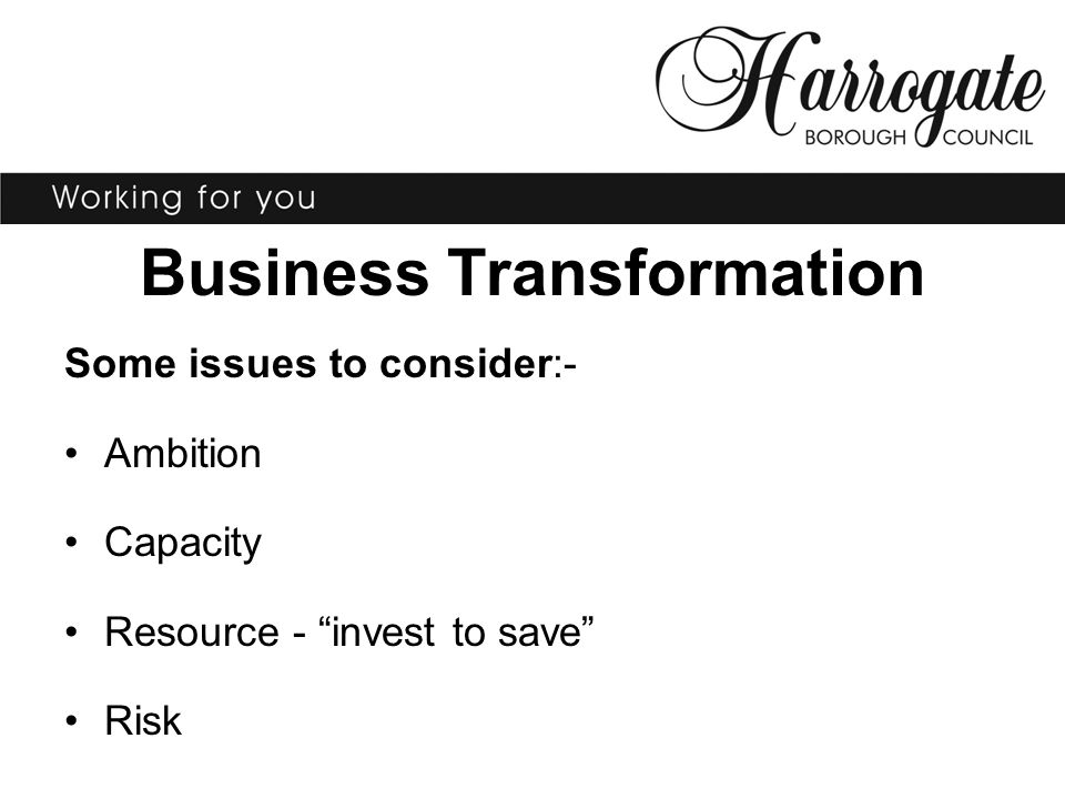 Business Transformation Some issues to consider:- Ambition Capacity Resource - invest to save Risk