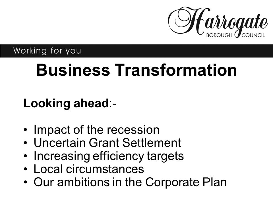 Business Transformation Looking ahead:- Impact of the recession Uncertain Grant Settlement Increasing efficiency targets Local circumstances Our ambitions in the Corporate Plan