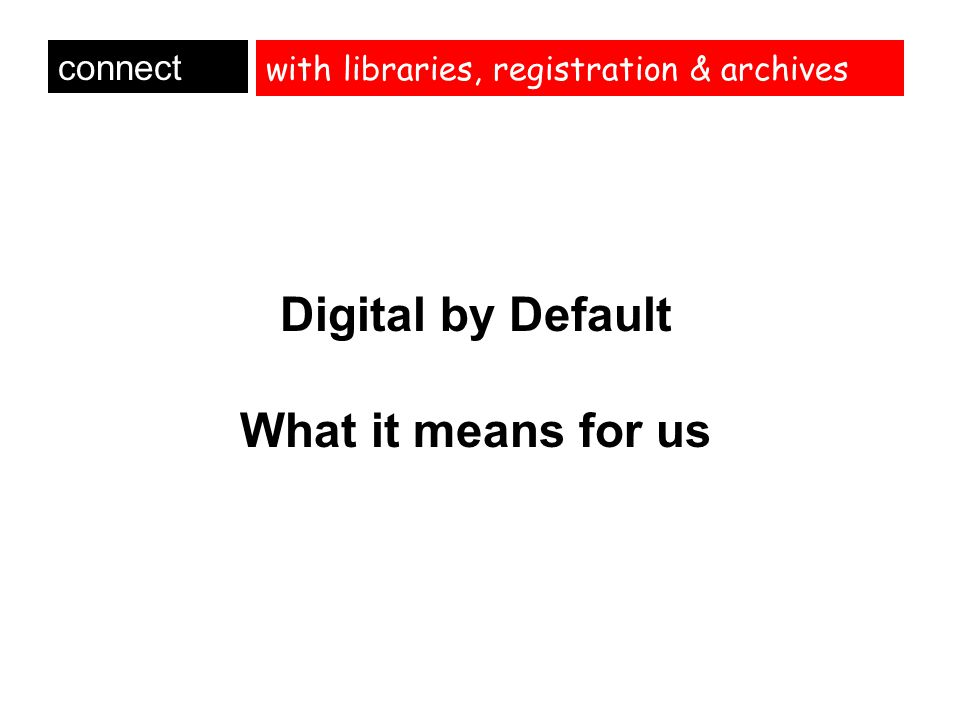 with libraries, registration & archives Digital by Default What it means for us connect