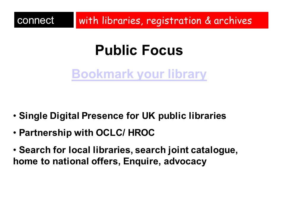 with libraries, registration & archives connect Public Focus Bookmark your library Single Digital Presence for UK public libraries Partnership with OC