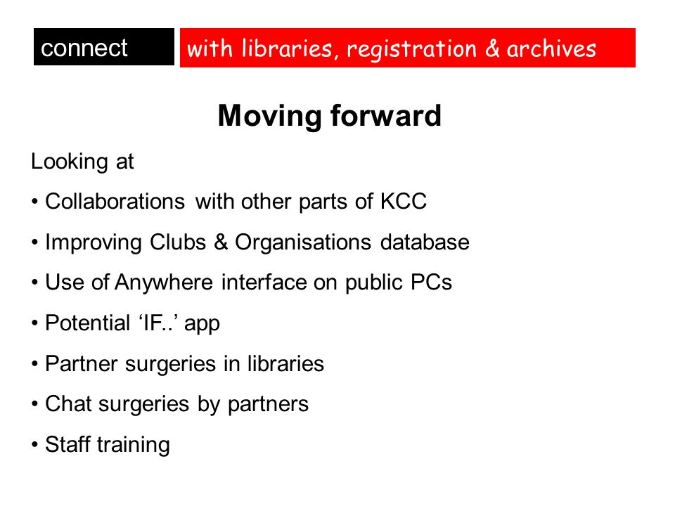 with libraries, registration & archives connect Moving forward Looking at Collaborations with other parts of KCC Improving Clubs & Organisations datab