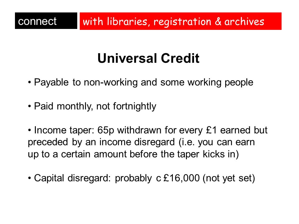 with libraries, registration & archives connect Universal Credit Payable to non-working and some working people Paid monthly, not fortnightly Income t