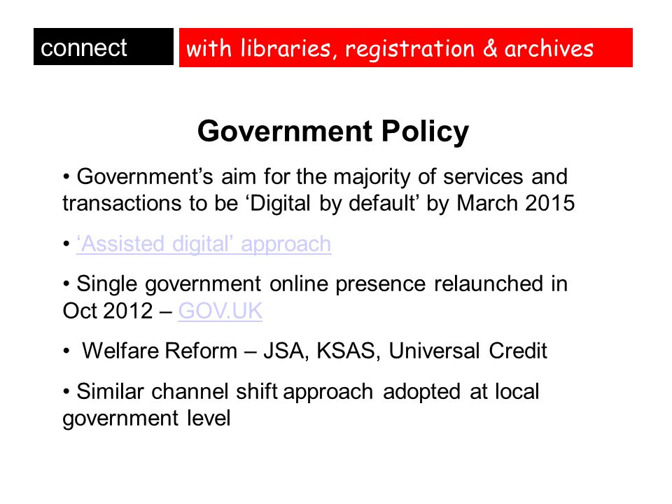 with libraries, registration & archives connect Pressure points Increased and sustained demand for * access to the internet * IT support Increased need for support in use of Universal JobMatch, National Careers Service site (job search and CV building) and generally accessing government services Expectations beyond our offer