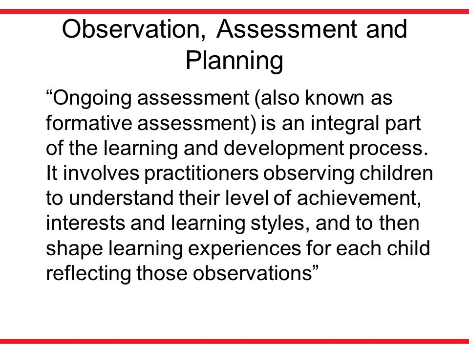 "Observation, Assessment and Planning ""Ongoing assessment (also known as formative assessment) is an integral part of the learning and development proc"