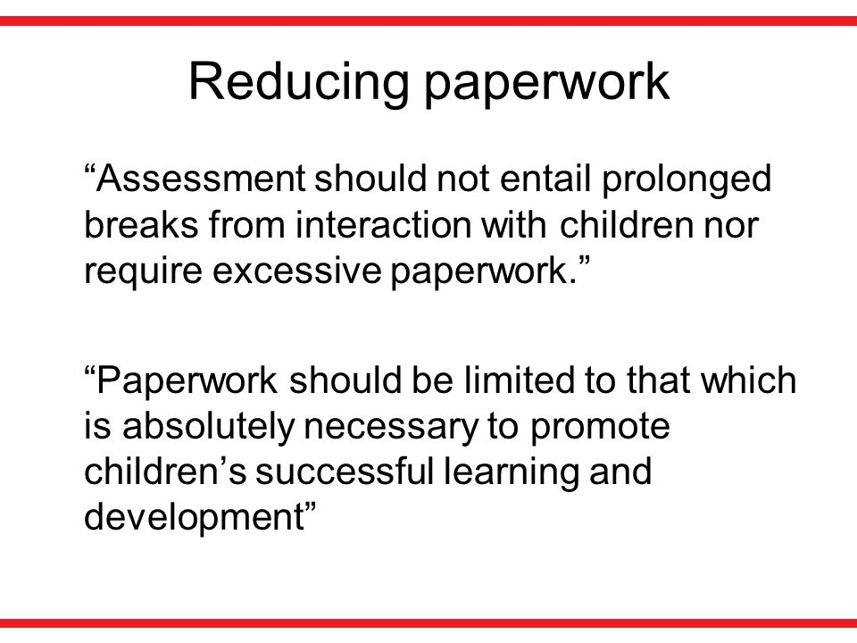 "Reducing paperwork ""Assessment should not entail prolonged breaks from interaction with children nor require excessive paperwork."" ""Paperwork should b"