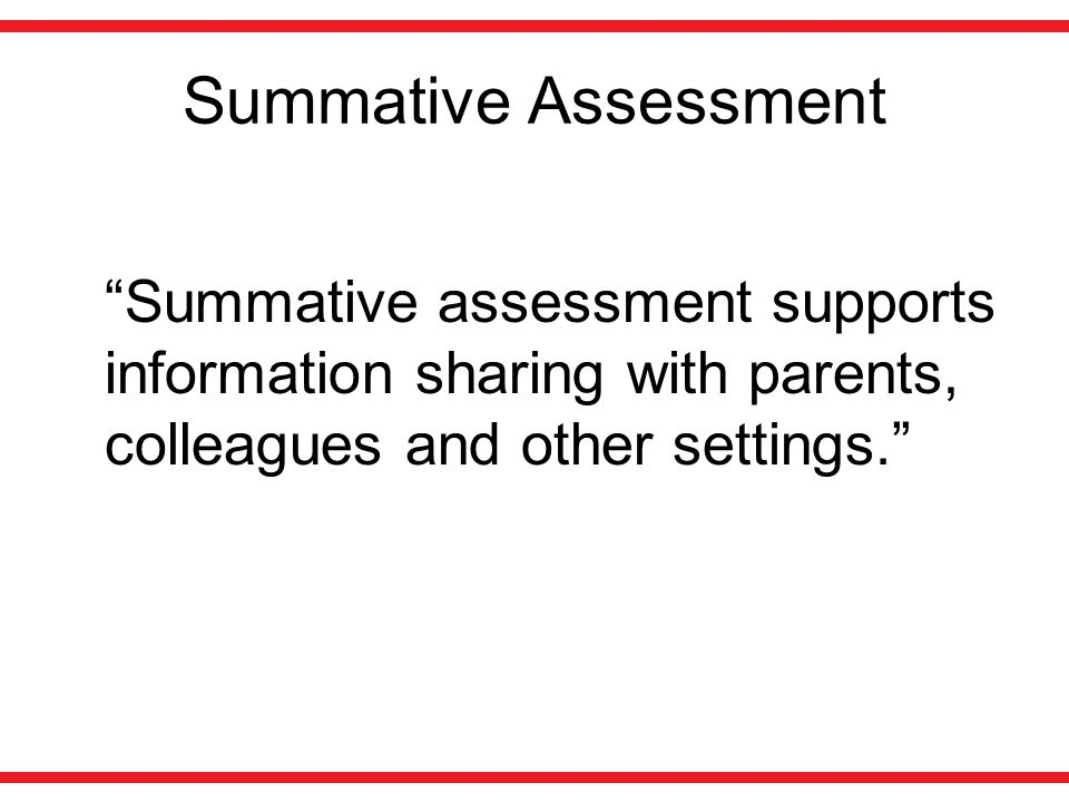 "Summative Assessment ""Summative assessment supports information sharing with parents, colleagues and other settings."""