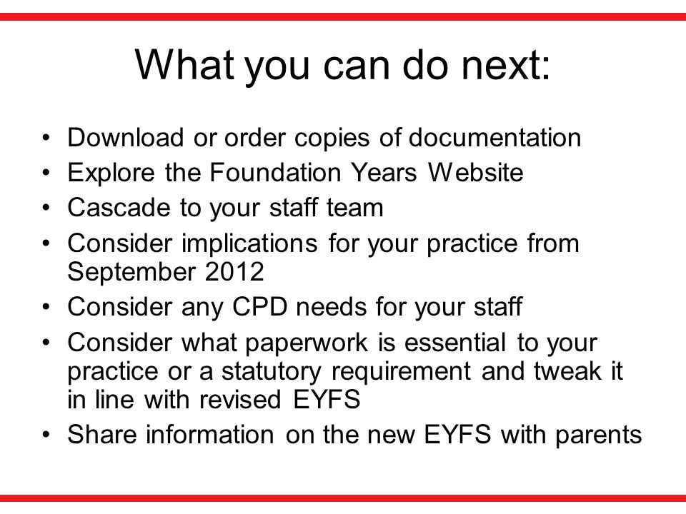 What you can do next: Download or order copies of documentation Explore the Foundation Years Website Cascade to your staff team Consider implications