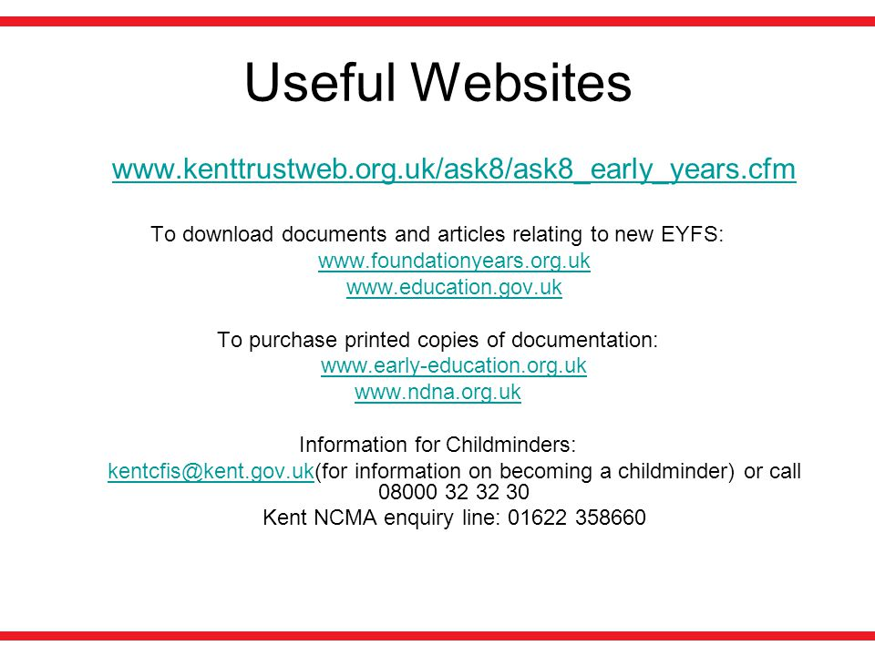 Useful Websites www.kenttrustweb.org.uk/ask8/ask8_early_years.cfm To download documents and articles relating to new EYFS: www.foundationyears.org.uk