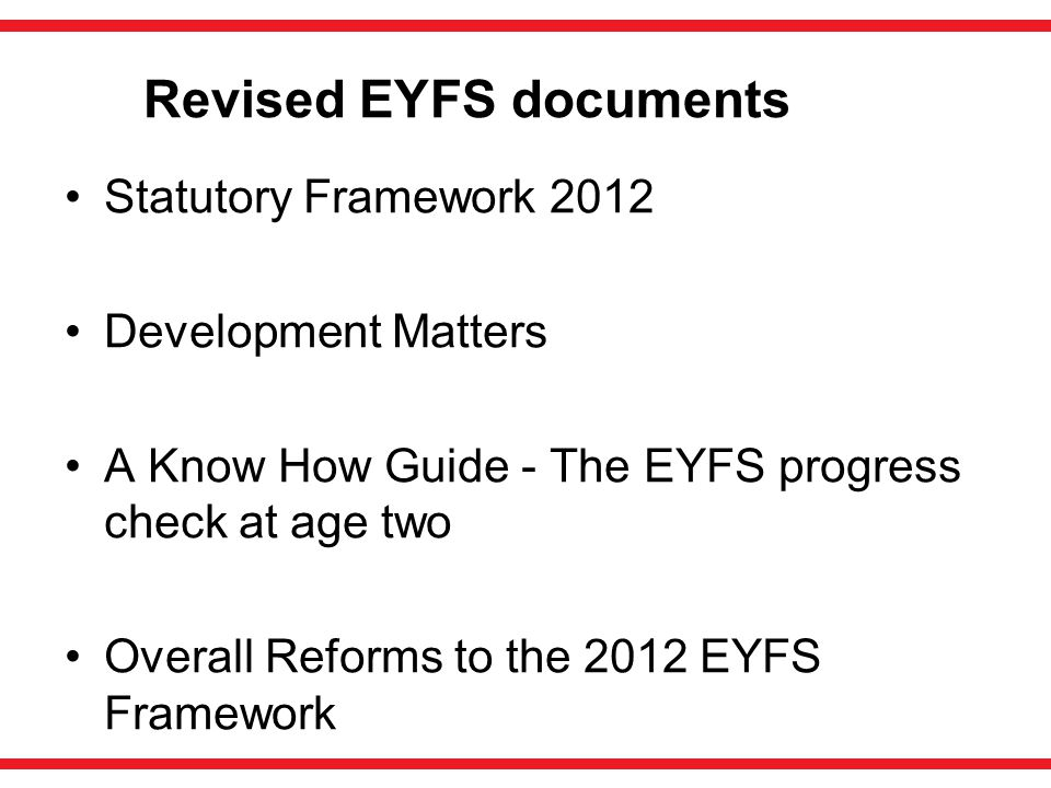 Revised EYFS documents Statutory Framework 2012 Development Matters A Know How Guide - The EYFS progress check at age two Overall Reforms to the 2012