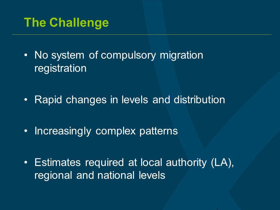 The Challenge No system of compulsory migration registration Rapid changes in levels and distribution Increasingly complex patterns Estimates required at local authority (LA), regional and national levels