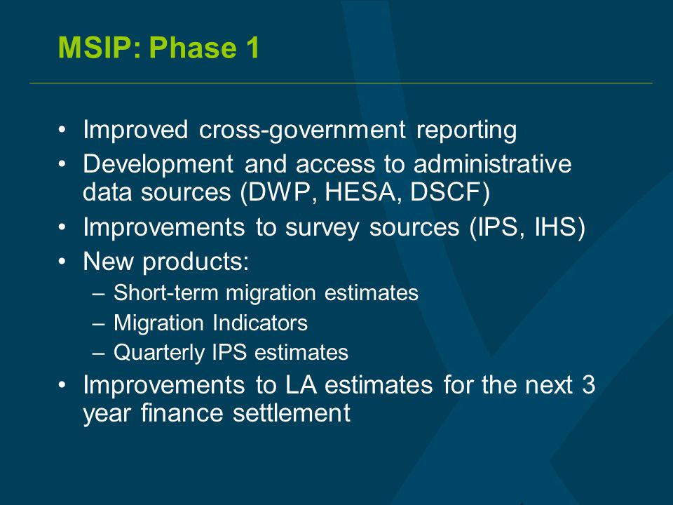 MSIP: Phase 1 Improved cross-government reporting Development and access to administrative data sources (DWP, HESA, DSCF) Improvements to survey sources (IPS, IHS) New products: –Short-term migration estimates –Migration Indicators –Quarterly IPS estimates Improvements to LA estimates for the next 3 year finance settlement